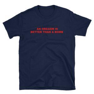 An Orgasm Is Better Than A Bomb Short-Sleeve Unisex T-Shirt