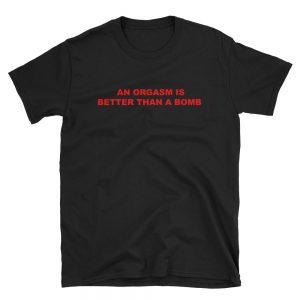 An Orgasm Is Better Than A Bomb Short Sleeve Unisex T Shirt