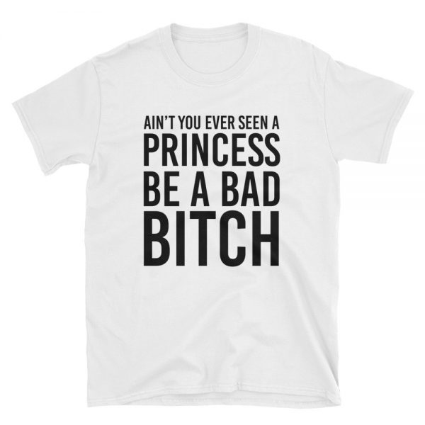 Ain't You Ever Seen A Princess Be A Bad Bitch Short Sleeve Unisex T Shirt