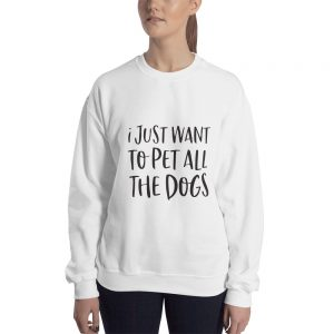 I just want to pet all the dog Sweatshirt