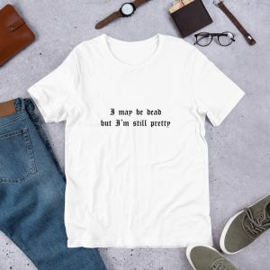 I May Be Dead But I'm Still Pretty T Shirt