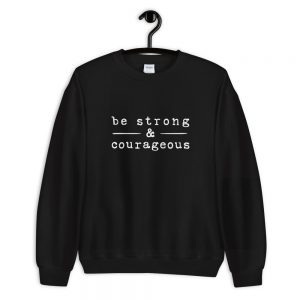 Be strong courageous Sweatshirt