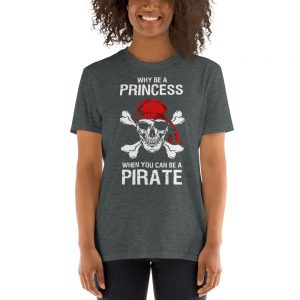 Why Be A Princess When You Can Be A Pirate Unisex T Shirt