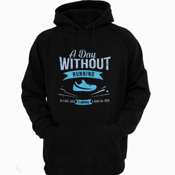 A Day Without Running Is Like Just Kidding Hoodie