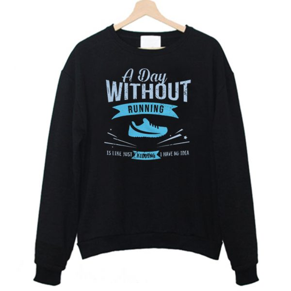 A Day Without Running Is Like Just Kidding Sweatshirt