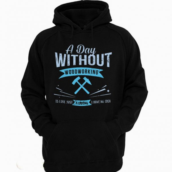 A Day Without Woodworking Hoodie