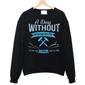 A Day Without Woodworking Sweatshirt