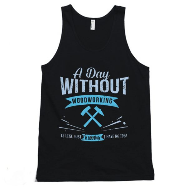 A Day Without Woodworking Tanktop