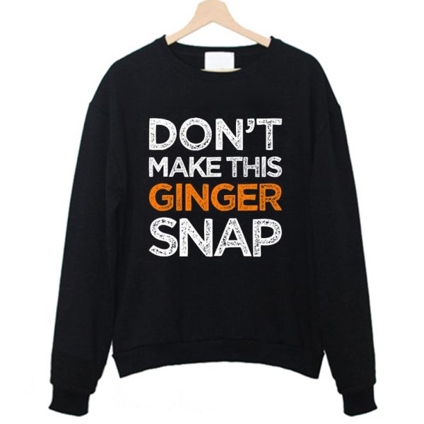 Don't Make This Ginger Snap Funny Sweatshirt