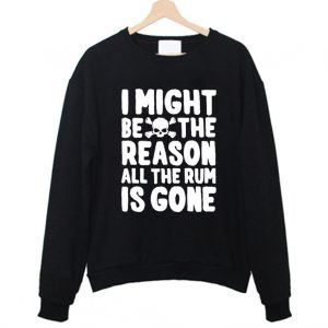 I Might Be The Reason All The Rum Is Gone Funny Sweatshirt 300x300 - Home