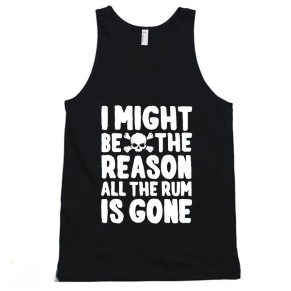 I Might Be The Reason All The Rum Is Gone Funny Tanktop