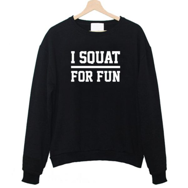 I Squat For Fun Fitness Squats Gym Sweatshirt