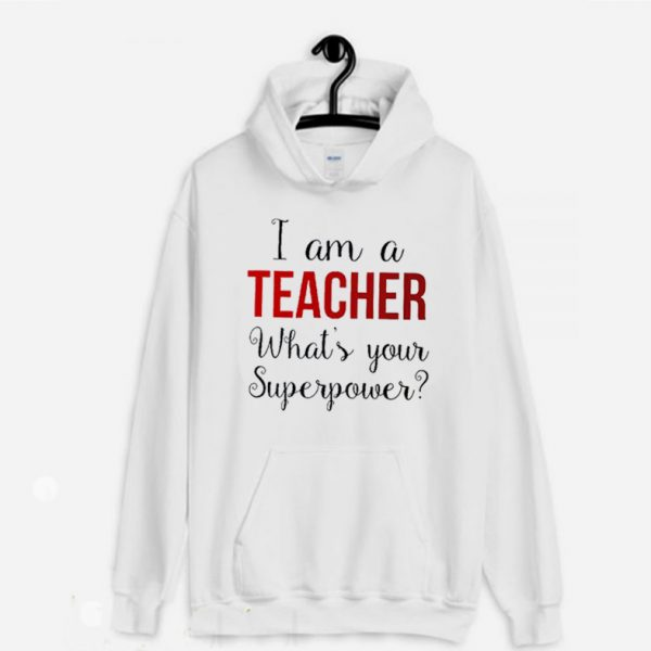 Iam A Teacher What's Your Superpower Funny Teacher Hoodie