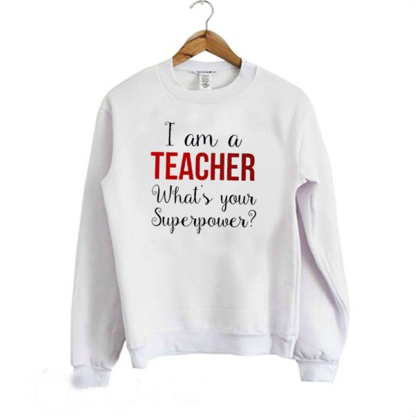 Iam A Teacher What's Your Superpower Funny Teacher Sweatshirt