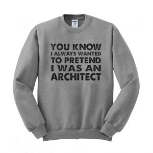 You Know I Always Wanted to Pretend I Was an Architect Sweatshirt 300x300 - Home