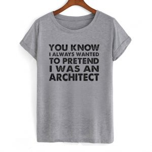 You Know I Always Wanted to Pretend I Was an Architect T-shirt