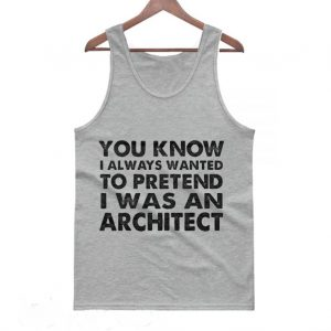 You Know I Always Wanted to Pretend I Was an Architect Tanktop 300x300 - Home