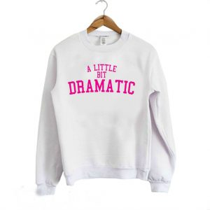 A Little Bit Dramatic Girly Sweatshirt