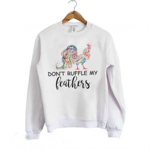 Don't Ruffle My Feathers Funny Quotes Sweatshirt
