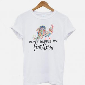 Don't Ruffle My Feathers Funny Quotes T-shirt