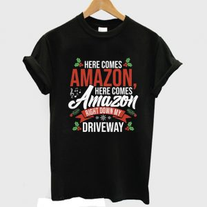 Here Comes Amazon Here Comes Amazon Right Down My Driveway T-Shirt