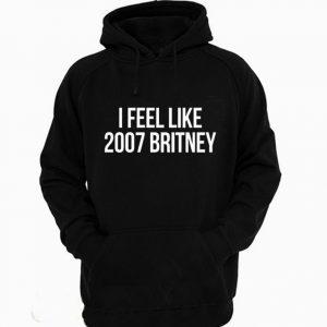 I Feel Like 2007 Britney Birthday Britney Spears Fan Hoodie