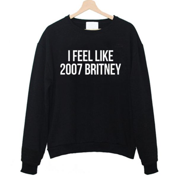I Feel Like 2007 Britney Birthday Britney Spears Fan Sweatshirt