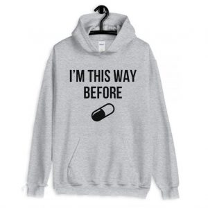 I'm ThisWay Before Pill Hoodie
