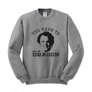 You Have To Call Me Dragon John C Reily Sweatshirt
