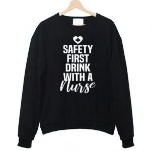Safety First Drink With A Nurse Sweatshirt