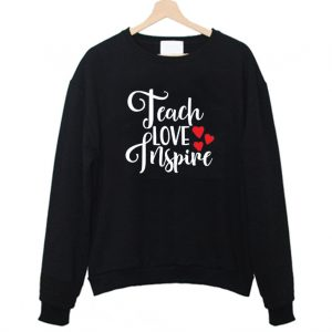 Teach Love Inspire Gift for Teacher Sweatshirt