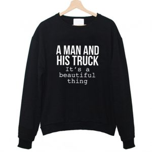 A Man & His Truck it's a beautiful thing Sweatshirt