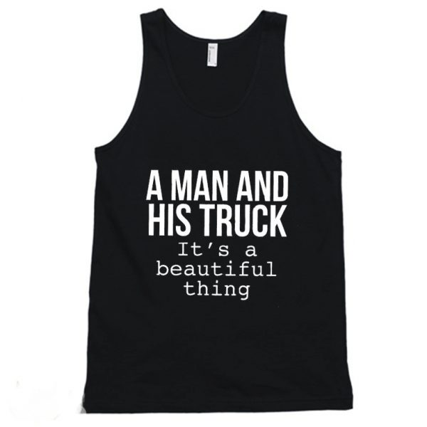 A Man & His Truck it's a beautiful thing Tanktop