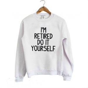 Im Retired Do It your Self Funny Sweatshirt