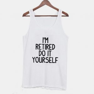 Im Retired Do It your Self Funny Tanktop