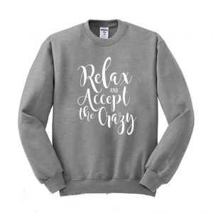 Relax and accept the crazy Funny Sweatshirt