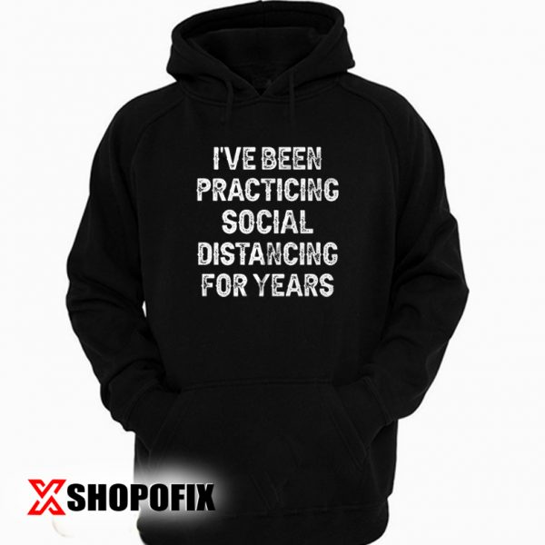 I've Been Practicing Social Distancing For Years Hoodie