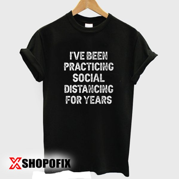 I've Been Practicing Social Distancing For Years T shirt