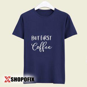 But First Coffee tshirt
