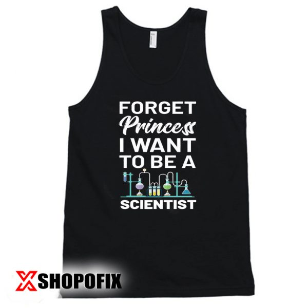Forget Princess I Want To Be A Scientist T-Shirt, Funny Science Shirt, Science Teacher Tanktop