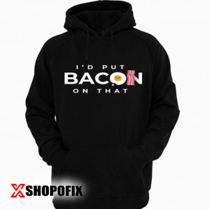 I'd Put Bacon On That hoodie
