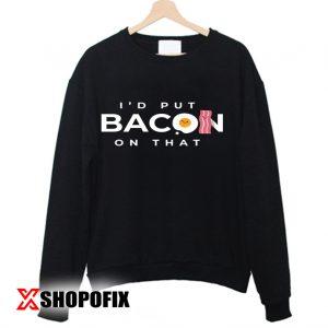 I'd Put Bacon On That sweatshirt