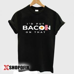 I'd Put Bacon On That tshirt