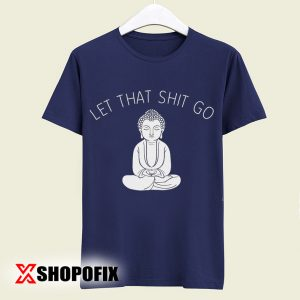Let That Shit Go Tshirt