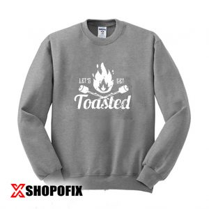 Lets Get Toasted Sweatshirt