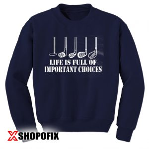 Life is Full Of Important Choices sweatshirt