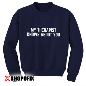 My Therapist Knows About You sweatshirt