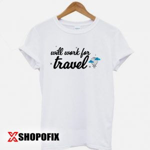Will Work for Travel Tshirt