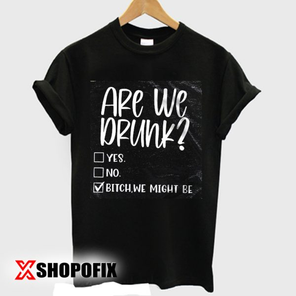 are we drunk shirt