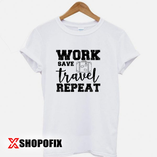 work save travel repeat tshirt